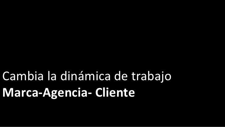 Cambia la dinámica de trabajo Marca-Agencia- Cliente