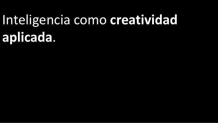Inteligencia como  creatividad aplicada .