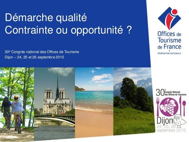 Démarche qualité Contrainte ou opportunité ? 30e Congrès national des Offices de Tourisme Dijon – 24, 25 et 26 septembre 2...