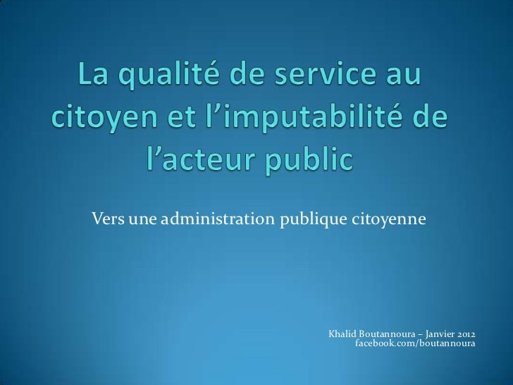 Vers une administration publique citoyenne                             Khalid Boutannoura – Janvier 2012                  ...