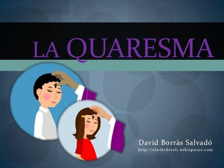 LA QUARESMA      David Borràs Salvadó      http://elwikidereli.wikispaces.com