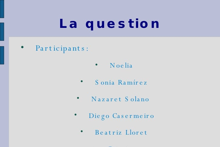La question <ul><li>Participants: </li></ul><ul><li>Noelia </li></ul><ul><li>Sonia Ramírez </li></ul><ul><li>Nazaret Solan...