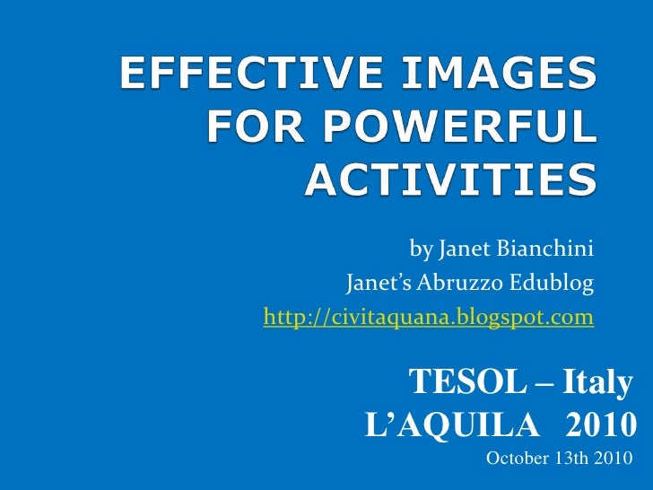 EFFECTIVE IMAGES FOR POWERFUL ACTIVITIES<br />by Janet Bianchini<br />Janet's Abruzzo Edublog<br />http://civitaquana.blog...