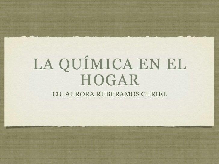 LA QUÍMICA EN EL     HOGAR  CD. AURORA RUBI RAMOS CURIEL