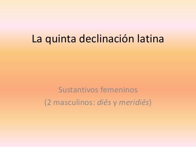 La quinta declinación latina  Sustantivos femeninos (2 masculinos: diēs y meridiēs)