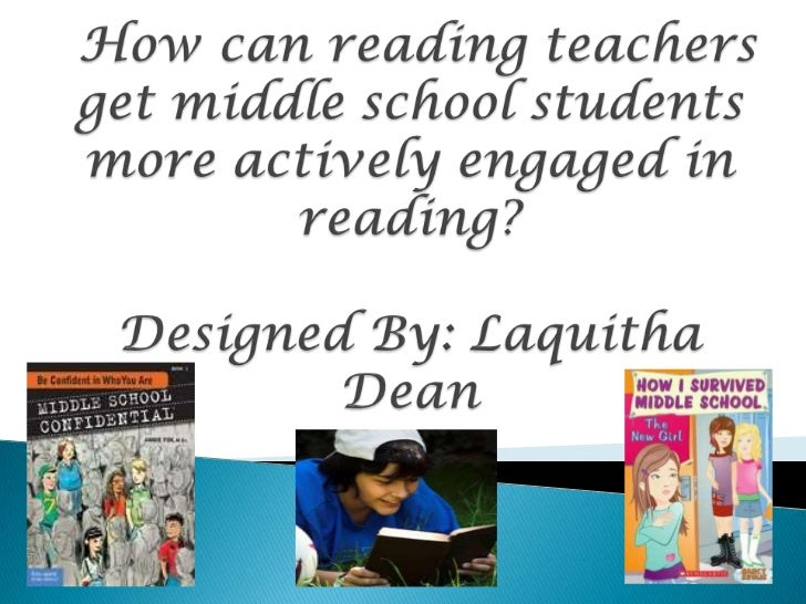 How can reading teachers get middle school students more actively engaged in reading? Designed By: Laquitha Dean<br />