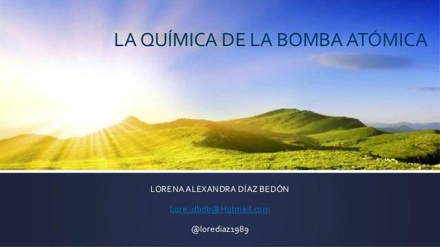 LA QUÍMICA DE LA BOMBA ATÓMICA LORENAALEXANDRA DÍAZ BEDÓN Lore_dbdb@Hotmail.com @lorediaz1989