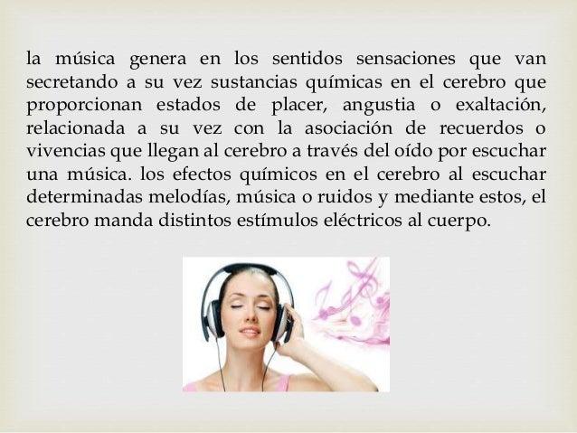 la música genera en los sentidos sensaciones que van secretando a su vez sustancias químicas en el cerebro que proporciona...