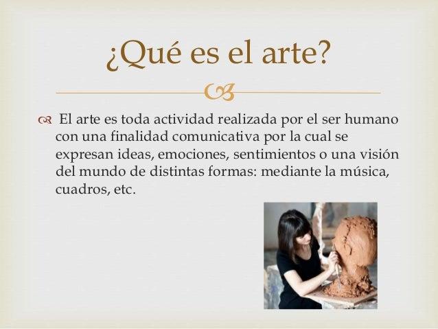   El arte es toda actividad realizada por el ser humano con una finalidad comunicativa por la cual se expresan ideas, em...