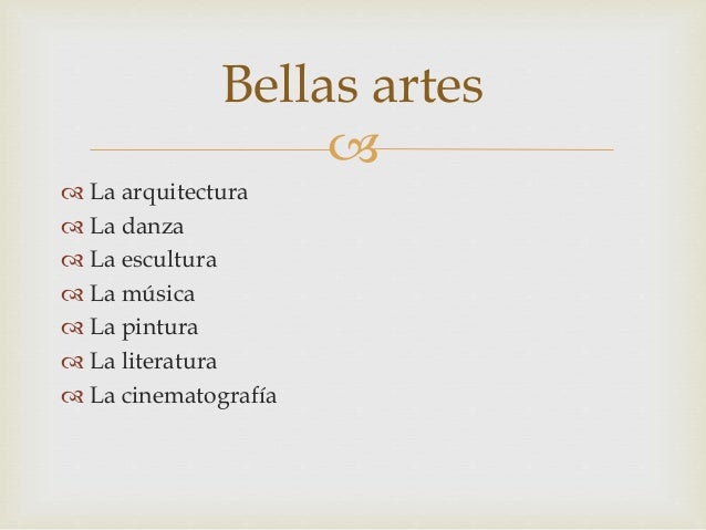   La arquitectura  La danza  La escultura  La música  La pintura  La literatura  La cinematografía Bellas artes