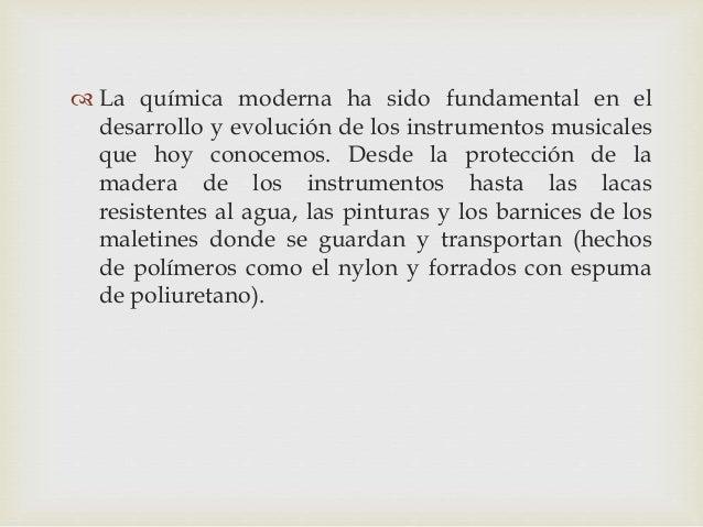  La química moderna ha sido fundamental en el desarrollo y evolución de los instrumentos musicales que hoy conocemos. Des...