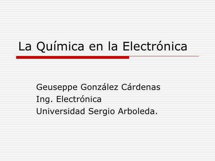 La Química en la Electrónica Geuseppe González Cárdenas Ing. Electrónica Universidad Sergio Arboleda.