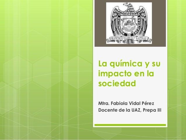 La química y suimpacto en lasociedadMtra. Fabiola Vidal PérezDocente de la UAZ, Prepa III
