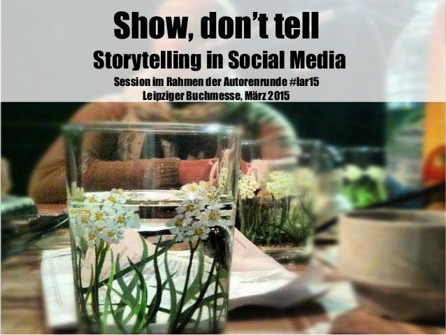 Show, don't tell Storytelling in Social Media Session im Rahmen der Autorenrunde #lar15 Leipziger Buchmesse, März 2015