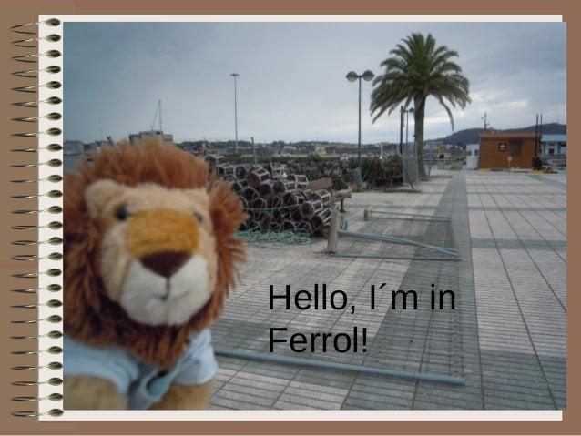 Hello, I´m in Ferrol!