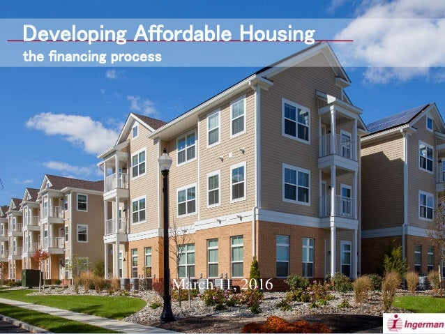 March 11, 2016 Developing Affordable Housing the financing process