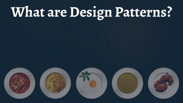 Design Patterns are ... Recipes for building maintainable code