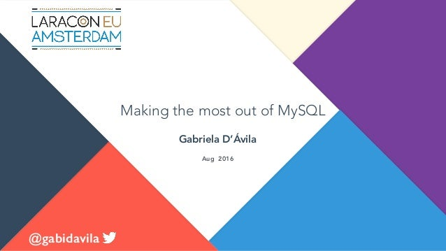 Making the most out of MySQL Gabriela D'Ávila @gabidavila Aug 2016