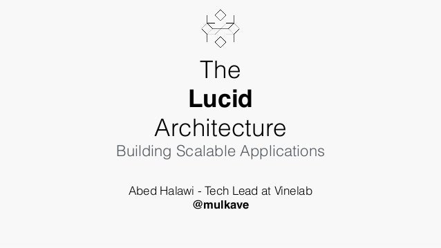 The Lucid Architecture Building Scalable Applications Abed Halawi - Tech Lead at Vinelab @mulkave