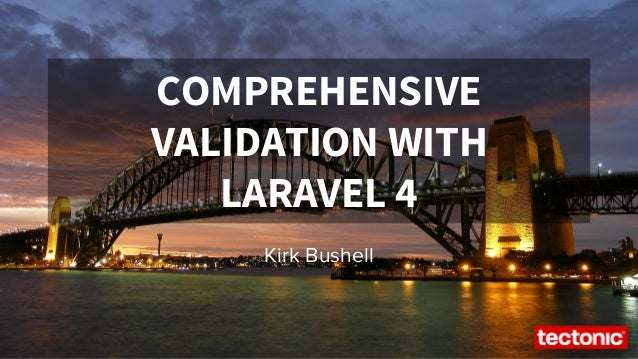 COMPREHENSIVE  VALIDATION WITH  LARAVEL 4  Kirk Bushell