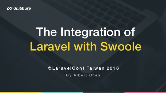 The Integration of Laravel with Swoole @ L a r a v e l C o n f Ta i w a n 2 0 1 8 B y A l b e r t C h e n