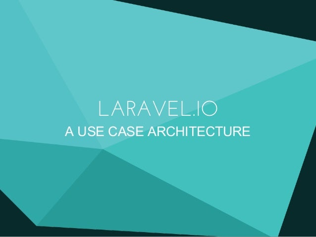 LARAVEL.IO A USE CASE ARCHITECTURE