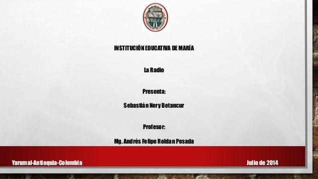 INSTITUCIÓN EDUCATIVA DE MARÍA La Radio Presenta: Sebastián Nery Betancur Profesor: Mg. Andrés Felipe Roldan Posada Yaruma...