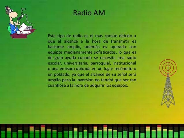 Radio AM Este tipo de radio es el más común debido a que el alcance a la hora de transmitir es bastante amplio, además es ...