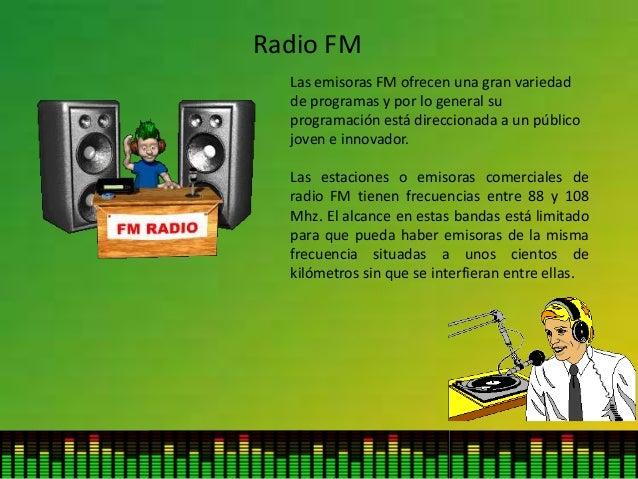 Radio FM Las emisoras FM ofrecen una gran variedad de programas y por lo general su programación está direccionada a un pú...