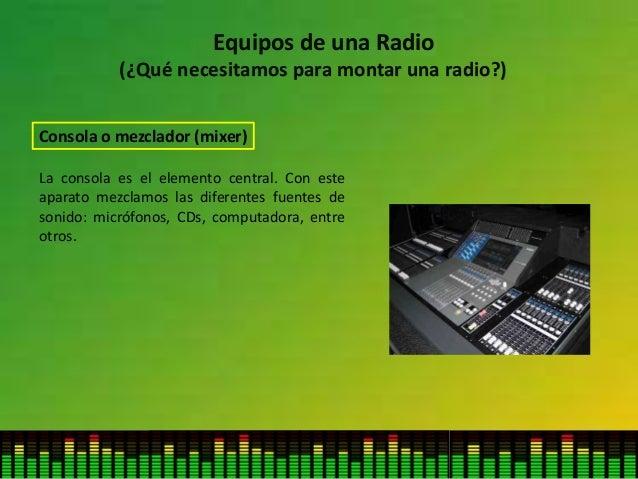Equipos de una Radio (¿Qué necesitamos para montar una radio?) Consola o mezclador (mixer) La consola es el elemento centr...