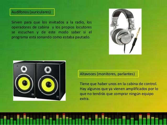 Audífonos (auriculares) Sirven para que los invitados a la radio, los operadores de cabina y los propios locutores se escu...