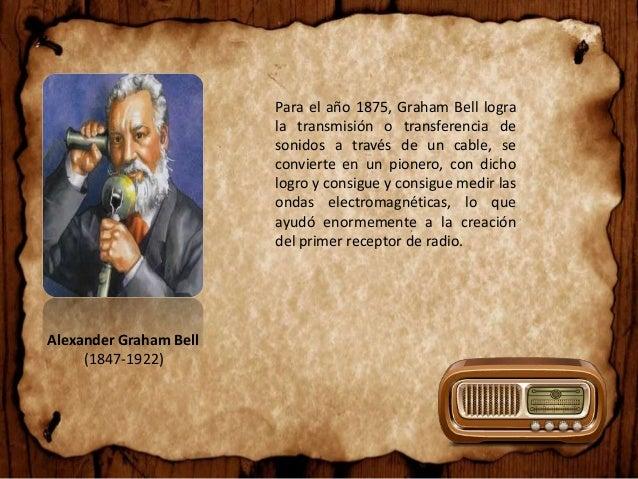 Alexander Graham Bell (1847-1922) Para el año 1875, Graham Bell logra la transmisión o transferencia de sonidos a través d...