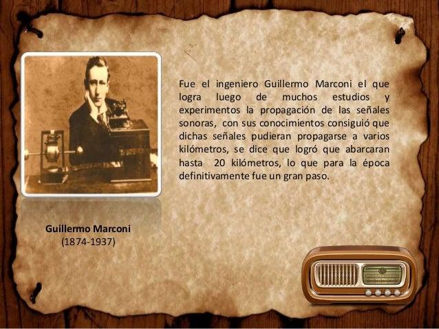Guillermo Marconi (1874-1937) Fue el ingeniero Guillermo Marconi el que logra luego de muchos estudios y experimentos la p...