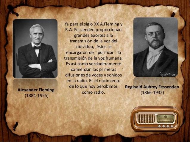 Alexander Fleming (1881-1955) Reginald Aubrey Fessenden (1866-1932) Ya para el siglo XX A.Fleming y R.A. Fessenden proporc...