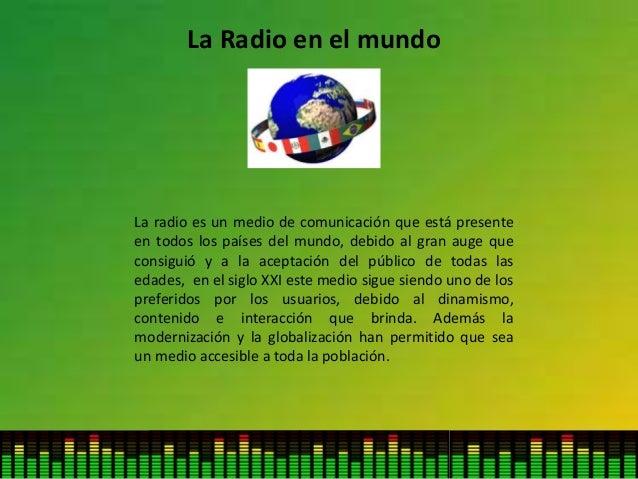 La Radio en el mundo La radio es un medio de comunicación que está presente en todos los países del mundo, debido al gran ...