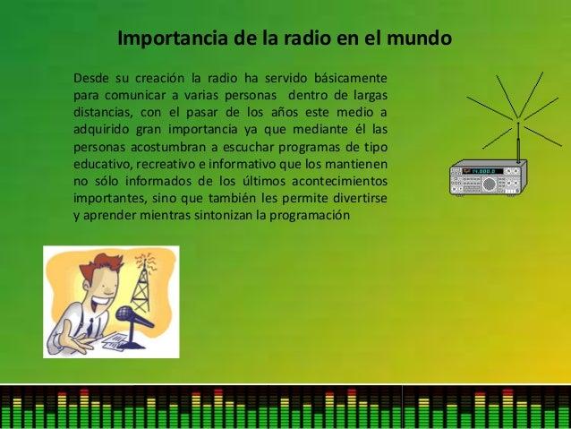 Importancia de la radio en el mundo Desde su creación la radio ha servido básicamente para comunicar a varias personas den...