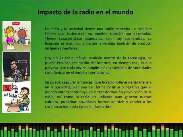 Impacto de la radio en el mundo La radio y la sociedad tienen una unión estrecha , o sea que tienen que fusionarse, no pue...