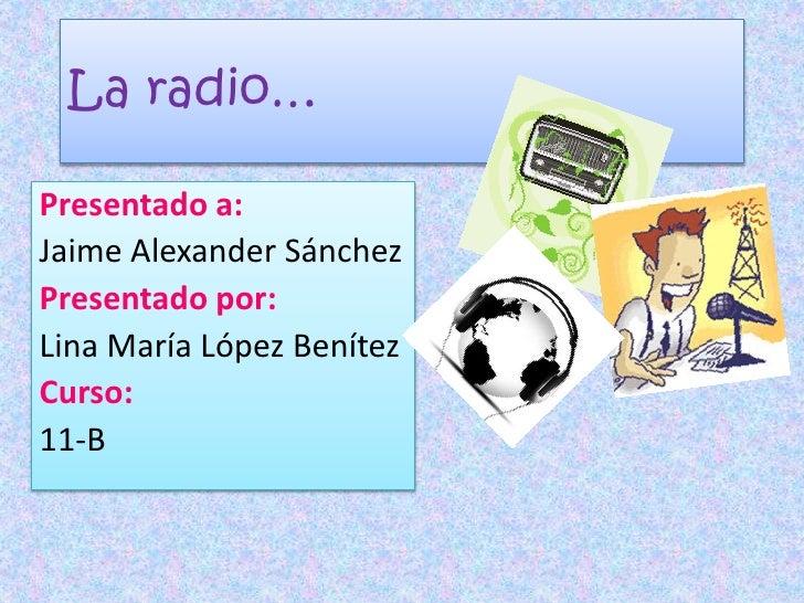 La radio…<br />Presentado a:<br />Jaime Alexander Sánchez<br />Presentado por:<br />Lina María López Benítez<br />Curso:<b...