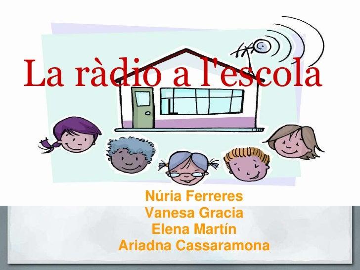 La ràdio a l'escolaL<br />Núria Ferreres <br />Vanesa Gracia<br />Elena Martín<br />Ariadna Cassaramona<br /><br />