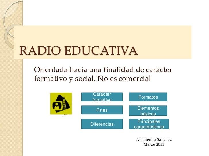 RADIO EDUCATIVA Orientada hacia una finalidad de carácter formativo y social. No es comercial                   Carácter  ...