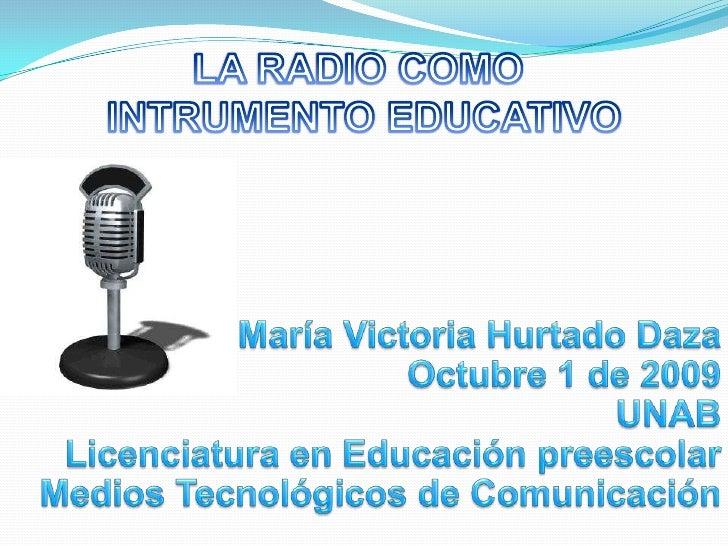 LA RADIO COMO <br />INTRUMENTO EDUCATIVO<br />María Victoria Hurtado Daza<br />Octubre 1 de 2009<br />UNAB<br />Licenciatu...