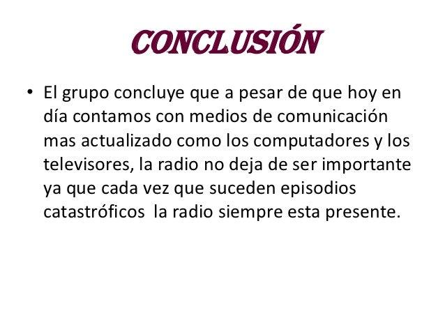 conclusión• El grupo concluye que a pesar de que hoy en  día contamos con medios de comunicación  mas actualizado como los...