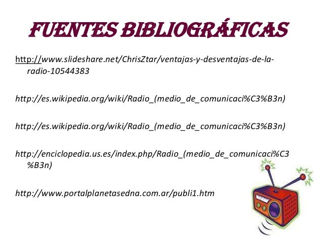 Fuentes bibliográficashttp://www.slideshare.net/ChrisZtar/ventajas-y-desventajas-de-la-   radio-10544383http://es.wikipedi...