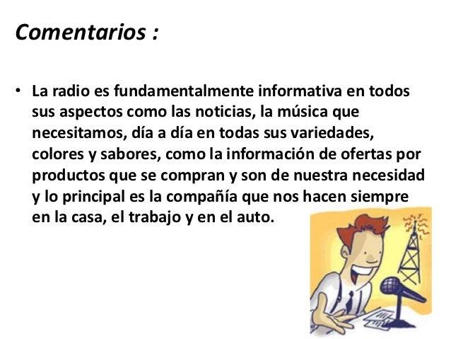 Comentarios :• La radio es fundamentalmente informativa en todos  sus aspectos como las noticias, la música que  necesitam...