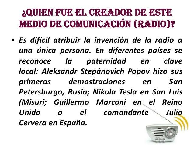 ¿Quien fue el creador de este  medio de comunicación (radio)?• Es difícil atribuir la invención de la radio a  una única p...
