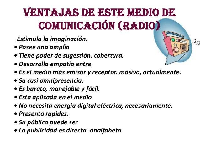 Ventajas de este medio de     comunicación (radio) Estimula la imaginación.• Posee una amplia• Tiene poder de sugestión. c...