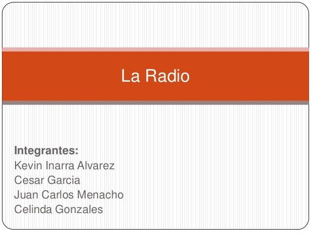 Integrantes: Kevin Inarra Alvarez Cesar Garcia Juan Carlos Menacho Celinda Gonzales La Radio