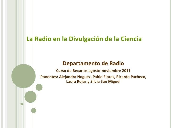 La Radio en la Divulgación de la Ciencia Departamento de Radio Curso de Becarios agosto-noviembre 2011 Ponentes: Alejandra...