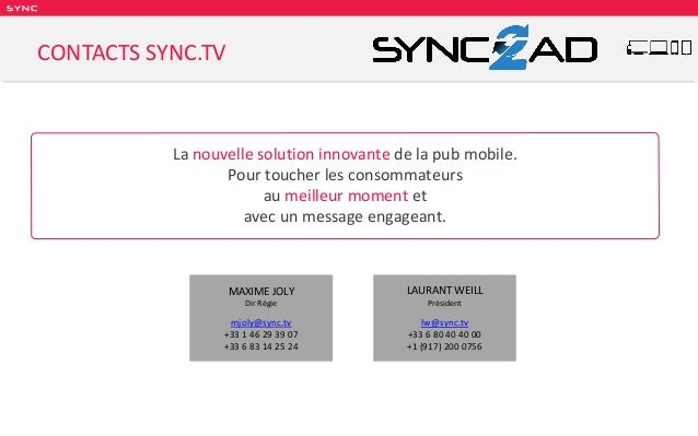 SY NC MAXIME JOLY Dir Régie mjoly@sync.tv +33 1 46 29 39 07 +33 6 83 14 25 24 CONTACTS SYNC.TV LAURANT WEILL Président lw@...