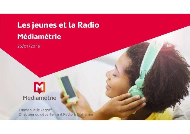 Les jeunes et la Radio Médiamétrie 25/01/2019 Emmanuelle Legoff Directeur du département Radio & Outremer
